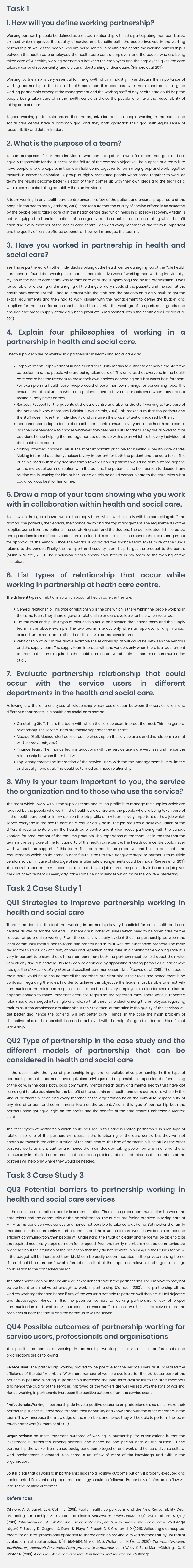Task 1 1. How will you define working partnership? Working partnership could be defined as a mutual relationship within the participating members based on trust which improves the quality of service and benefits both, the people involved in the working partnership as well as the people who are being served. In health care centre the working partnership is between the health care employees, the health care centre employers and the people who are being taken care of. A healthy working partnership between the employers and the employees gives the care takers a sense of responsibility and a clear understanding of their duties (Gilmore et al, 2011). Working partnership is very essential for the growth of any industry. If we discuss the importance of working partnership in the field of health care then this becomes even more important as a good working partnership amongst the management and the working staff of any health care could help the people being taken care of in the health centre and also the people who have the responsibility of taking care of them. A good working partnership ensure that the organization and the people working in the health and social care centre have a common goal and they both approach their goal with equal sense of responsibility and determination. 2. What is the purpose of a team? A team comprises of 2 or more individuals who come together to work for a common goal and are equally responsible for the success or the failure of the common objective. The purpose of a team is to have people who are experts in their own field come together to form a big group and work together towards a common objective.  A group of highly motivated people when come together to work as team, the results become better as each of them comes up with their own ideas and the team as a whole has more risk taking capability than an individual. A team working in any health care centre ensures safety of the patient and ensures proper care of the people in the health care (Leathard, 2013). It makes sure that the quality of service offered is as expected by the people being taken care of in the health centre and which helps in a speedy recovery. A team is better equipped to handle situations of emergency and is capable in decision making which benefit each and every member of the health care centre. Each and every member of the team is important and the quality of service offered depends on how well managed the team is. 3. Have you worked in partnership in health and social care? Yes, I have partnered with other individuals working at the health centre during my job at the Yale health care centre. I found that working in a team is more effective way of working than working individually.  My job in the health care team was to take care of all the supplies required by the organization.  I was responsible for ordering and managing all the things of daily needs of the patients and the staff at the health care centre. For this I had to interact with the staff and the patients on a daily basis to get the exact requirements and then had to work closely with the management to define the budget and suppliers for the same for each month. I tried to minimize the wastage of the perishable goods and ensured that proper supply of the daily need products is maintained within the health care (Légaré et al, 2011). 4. Explain four philosophies of working in a partnership in health and social care.  The four philosophies of working in a partnership in health and social care are: Empowerment: Empowerment in health and care units means to authorize or enable the staff, the caretakers and the people who are being taken care of. This ensures that everyone in the health care centre has the freedom to make their own choices depending on what works best for them. For example in a health care, people could choose their own timings for consuming food. This ensures that the situation where the patients have to have their meals even when they are not feeling hungry never comes. Respect: Respect for the patients at the care centre and also for the staff working to take care of the patients is very necessary (Minkler & Wallerstein, 2010). This makes sure that the patients and the staff doesn't lose their individuality and are given the proper attention required by them. Independence: Independence at a health care centre ensures everyone in the health care centre has the independence to choose whatever they feel best suits for them. They are allowed to take decisions hence helping the management to come up with a plan which suits every individual at the health care centre. Making informed choices: This is the most important principle for running a health care centre. Making informed decisions/choices is very important for both the patient and the care taker. This principle means that any decision taken towards how a patients would be administered depend on the individual communication with the patient. The patient is the best person to decide if any routine etc. is working for him or her. Based on this he could communicate to the care taker what could work out best for him or her. 5. Draw a map of your team showing who you work with in collaboration within health and social care. As shown in the figure above, I work in the supply team which works closely with the caretaking staff, the doctors, the patients, the vendors, the finance team and the top management. The requirements of the supplies come from the patients, the caretaking staff and the doctors. The consolidated list is created and quotations from different vendors are obtained. This quotation is then sent to the top management for approval of the vendor. Once the vendor is approved the finance team takes care of the funds release to the vendor. Finally the transport and security team help to get the product to the centre (Munn & Winter, 2013). The discussion clearly shows how integral is my team to the working of the institution. 6. List types of relationship that occur while working in partnership at heath care centre. The different types of relationship which occur at health care centres are: General relationship: This type of relationship is the one which is there within the people working in the same team. They share a general relationship and are available for help when required. Limited relationship: This type of relationship could be between the finance team and the supply team in the above example. The two teams interact only when an approval of any financial expenditure is required. In other times these two teams never interact. Relationship at will: In the above example the relationship at will could be between the vendors and the supply team. The supply team interacts with the vendors only when there is a requirement to procure the items required in the health care centre. At other times there is no communication at all. 7. Evaluate partnership relationship that could occur with the service users in different departments in the health and social care. Following are the different types of relationship which could occur between the service users and different departments in a health and social care centre: Caretaking Staff: This is the team with which the service users interact the most. This is a general relationship. The service users are mostly dependent on this staff. Medical Staff: Medical staff does a routine check up on the service users and this relationship is at will (Pearce & Doh, 2012). Finance Team: The finance team interactions with the service users are very less and hence the relationship between them is at will. Top Management: The interaction of the service users with the top management is very limited and usually none at all. This could be termed as limited relationship. 8. Why is your team important to you, the service the organization and to those who use the service? The team which I work with is the supplies team and its job profile is to manage the supplies which are required by the people who work in the health care centre and the people who are being taken care of in the health care centre.  In my opinion the job profile of my team is very important as it's a job which serves everyone in the health care on a regular daily basis. The job requires a daily evaluation of the different requirements within the health care centre and it also needs partnering with the various vendors for procurement of the required products. The importance of the team lies in the fact that the team is the very core of the functionality of the health care centre. The health care centre could never work without the support of this team. The team has to be proactive and has to anticipate the requirements which could come in near future. It has to take adequate steps to partner with multiple vendors so that in case of shortage of items alternate arrangements could be made (Reeves et al, 2011). The team is important to me because I feel that I have a job of great responsibility in hand. The job gives me a lot of excitement as every day I face some new challenges which make the job very interesting. Task 2 Case Study 1 QU1 Strategies to improve partnership working in health and social care There is no doubt in the fact that working in partnership is very beneficial for both health and care centres as well as for the patients. But there are number of issues which need to be taken care for the success of partnership working. From the case it is clearly evident that the partnership between the local community mental health team and mental health trust was not functioning properly. The main reason for this was lack of clarity of roles and repetition of the roles. In a collaborative working style, it is very important to ensure that all the members from both the partners must be told about their roles very clearly and distinctively. This task can be achieved by appointing a strong person as a leader who has got the decision making skills and excellent communication skills (Reeves et al, 2010). The leader's main tasks would be to ensure that all the members are clear about their roles and hence there is no confusion regarding the roles. In order to achieve this objective the leader must be able to effectively communicate the roles and responsibilities to each and every employee. The leader should also be capable enough to make important decisions regarding the repeated roles. There various repeated roles should be merged into single one role, so that there is no clash among the employees regarding their roles. If the employees are clear about their role then, automatically the quality of the services will get better and hence the patients will get better care.  Hence, in the case the main problem of distinctive roles and responsibilities can be achieved with the help of a good leader and his efficient leadership. QU2 Type of partnership in the case study and the different models of partnership that can be considered in health and social care In the case study, the type of partnership is general or collaborative partnership. In this type of partnership both the partners have equivalent privileges and responsibilities regarding the functioning of the care. In the case both, local community mental health team and mental health trust have got same right to take decisions for the benefit of the patients and health and care centre as a whole. In this kind of partnership, each and every member of the organization holds the complete responsibility of any kind of arrears and commitments towards the patient. Also, in this type of partnership both the partners have got equal right on the profits and the benefits of the care centre (Umberson & Montez, 2010). The other types of partnership which could be used in this case is limited partnership. In such type of relationship, one of the partners will assist in the functioning of the care centre but they will not contribute towards the administration of the care centre. This kind of partnership is helpful as the other partners works as silent partner and hence the main decision taking power remains in one hand and also usually in this kind of partnership there are no problems of clash of roles, as the members of the partners will help only where they would be needed. Task 3 Case Study 3 QU3 Potential barriers to partnership working in health and social care services In the case, the most critical barrier is communication. There is no proper communication between the care takers and the community or the administration. The nurses are facing problem in taking care of Mr. M as his condition was serious and hence not possible to take care at home. But neither the family members nor the community members understand the situation. If there would have been a proper and efficient communication, then people will understand the situation clearly and hence will be able to take the required necessary steps at much faster speed. Even the family members must be communicated properly about the situation of the patient so that they do not hesitate in raising up their funds for Mr. M. If the budget will be increased then, Mr. M can be easily accommodated in the private nursing home.  There should be a proper flow of information so that all the important, relevant and urgent message could reach to the concerned person. The other barrier can be the unskilled or inexperienced staff in the partner firms. The employees may not be confident and motivated enough to work in partnership (Zambon, 2010). In a partnership all the workers work together and hence if any of the worker is not able to perform well then he will fell dejected and discouraged. Hence, in this the potential barriers to working partnership is lack of proper communication and unskilled & inexperienced work staff. If these two issues are solved then, the problems of both the family and the community will be solved. QU4 Possible outcomes of partnership working for service users, professionals and organisations The possible outcomes of working in partnership working for service users, professionals and organizations are as following: Service User: The partnership working proved to be positive for the service users as it increased the efficiency of the staff members. With more number of workers available for the job, better care of the patients is possible. Working in partnership increased the long term availability to the staff members and hence the quality of the services improved as the workers are well versed with the style of working. Hence, working in partnership increased the positive outcome from the service users. Professionals:Working in partnership do have a positive outcome on professionals also as to make their partnership successful they need to share their capability and knowledge with the other members in the team. This will increase the knowledge of the members and hence they will be able to perform the job in much better way (Gilmore et al, 2011). Organizations:The most important outcome of working in partnership for organizations is that the investment is distributed among partners and hence no one person bear all the burden. During partnership the worker from varied background come together and work and hence a diverse cultural work environment is created. Also, there is an inflow of more of the knowledge and skills in the organization. So, it is clear that all working in partnership leads to a positive outcome but only if properly executed and implemented. Relevant and proper methodology should be followed. Proper flow of information flow will lead to the positive outcomes.       References Gilmore, A. B., Savell, E., & Collin, J. (2011). Public health, corporations and the New Responsibility Deal: promoting partnerships with vectors of disease?Journal of Public Health, 33(1), 2-4 Leathard, A. (Ed.). (2013). Interprofessional collaboration: from policy to practice in health and social care. Routledge Légaré, F., Stacey, D., Gagnon, S., Dunn, S., Pluye, P., Frosch, D, & Graham, I. D. (2011). Validating a conceptual model for an inter?professional approach to shared decision making: a mixed methods study. Journal of evaluation in clinical practice, 17(4), 554-564. Minkler, M., & Wallerstein, N. (Eds.). (2010). Community-based participatory research for health: From process to outcomes. John Wiley & Sons Munn-Giddings, C., & Winter, R. (2013). A handbook for action research in health and social care. Routledge